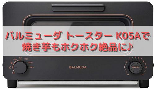 バルミューダ トースター K05Aで焼き芋もホクホク絶品に♪